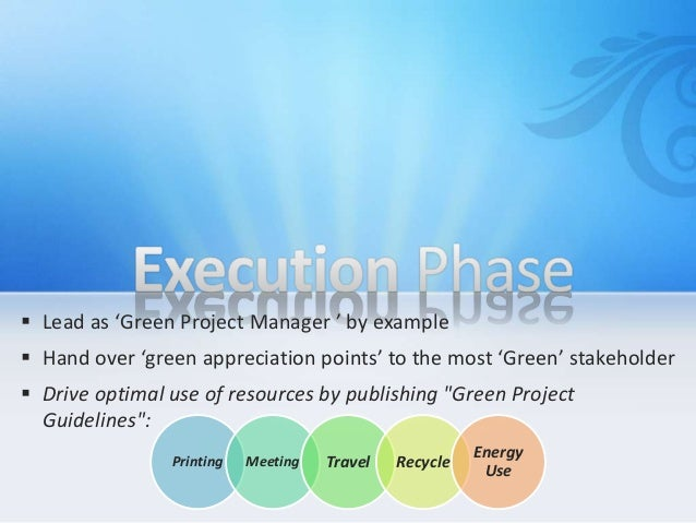  Lead as 'Green Project Manager ' by example  Hand over 'green appreciation points' to the most 'Green' stakeholder  Dr...