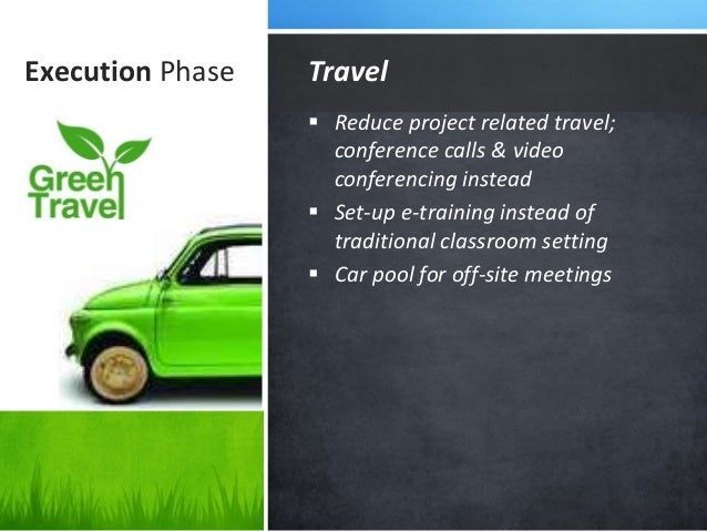 Execution Phase  Reduce project related travel; conference calls & video conferencing instead  Set-up e-training instead...