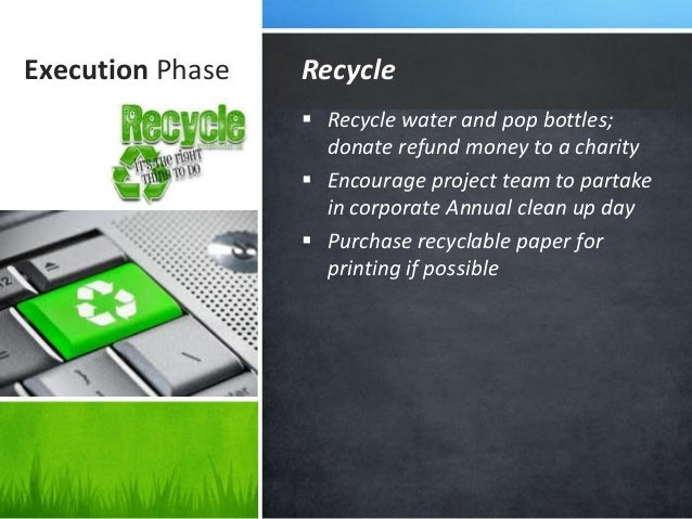 Execution Phase  Recycle water and pop bottles; donate refund money to a charity  Encourage project team to partake in c...