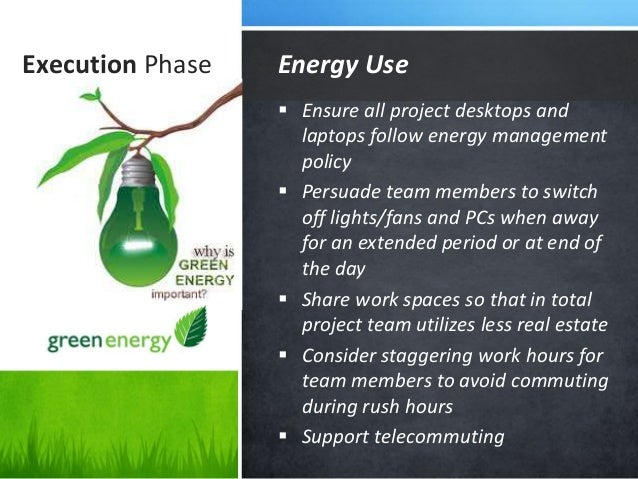 Execution Phase  Ensure all project desktops and laptops follow energy management policy  Persuade team members to switc...