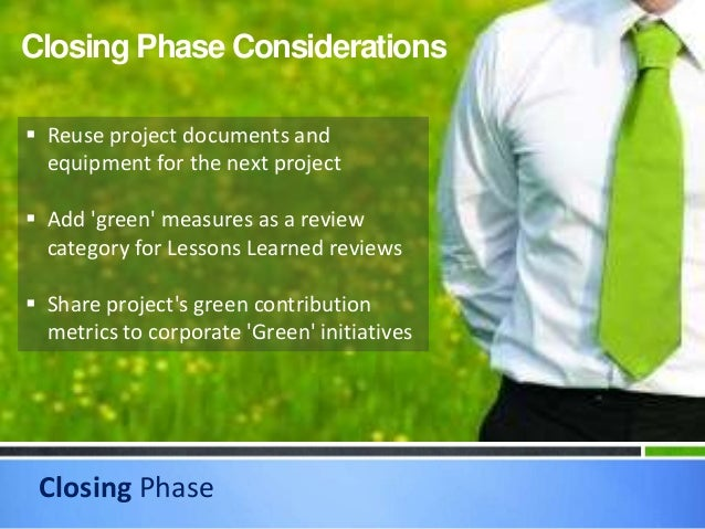 Closing Phase Closing Phase Considerations  Reuse project documents and equipment for the next project  Add 'green' meas...