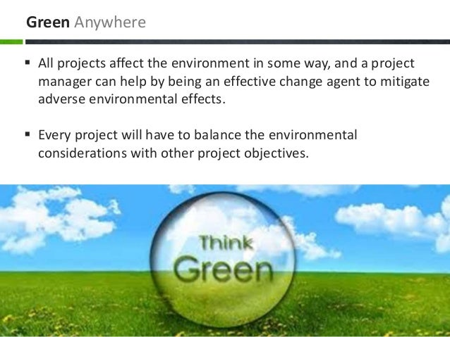 Green Anywhere  All projects affect the environment in some way, and a project manager can help by being an effective cha...