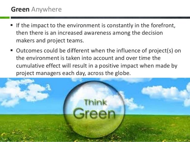 Green Anywhere  If the impact to the environment is constantly in the forefront, then there is an increased awareness amo...