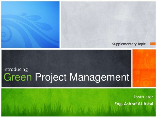 Questions? introducing Green Project Management Instructor Eng. Ashraf Al-Astal Supplementary Topic