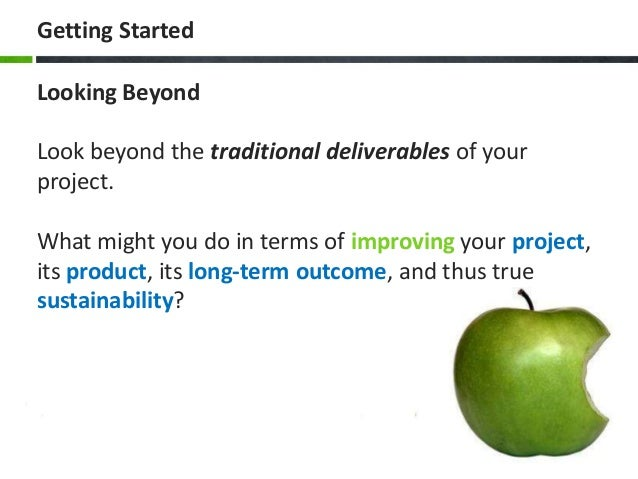 Getting Started Looking Beyond Look beyond the traditional deliverables of your project. What might you do in terms of imp...