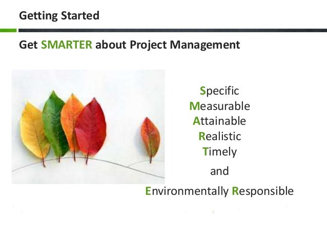 Getting Started Specific Measurable Attainable Realistic Timely and Environmentally Responsible Get SMARTER about Project ...