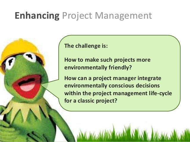Enhancing Project Management The challenge is: How to make such projects more environmentally friendly? How can a project ...