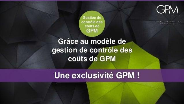 Gestion de  contrôle des  coûts de  GPM  Grâce au modèle de  gestion de contrôle des  coûts de GPM  Une exclusivité GPM !