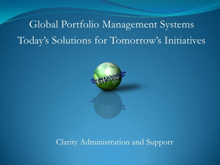 Global Portfolio Management Systems Today's Solutions for Tomorrow's Initiatives             Clarity Administration and Su...
