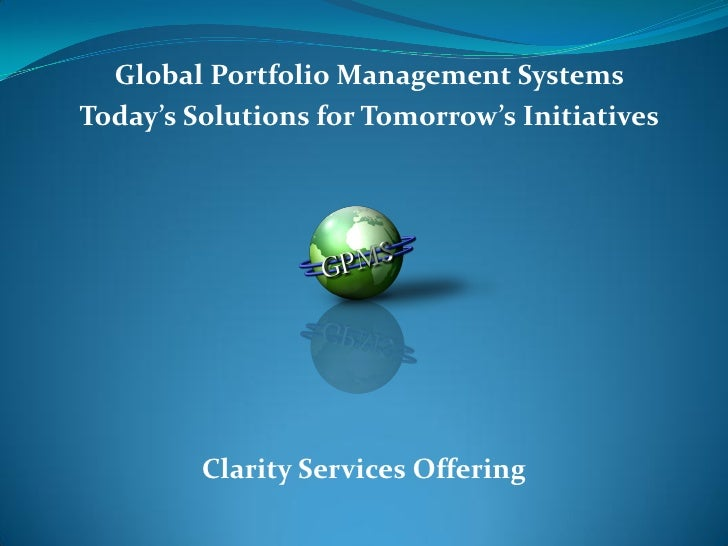 Global Portfolio Management Systems Today's Solutions for Tomorrow's Initiatives              Clarity Services Offering