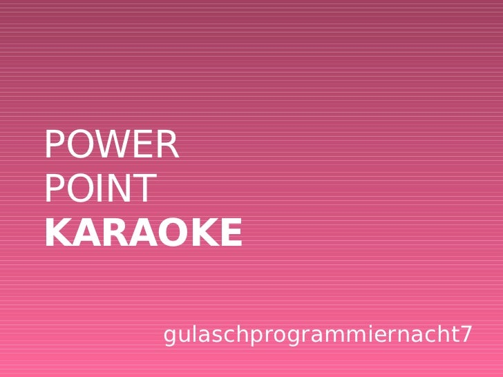 POWER POINT KARAOKE <ul><ul><li>gulaschprogrammiernacht7 </li></ul></ul>