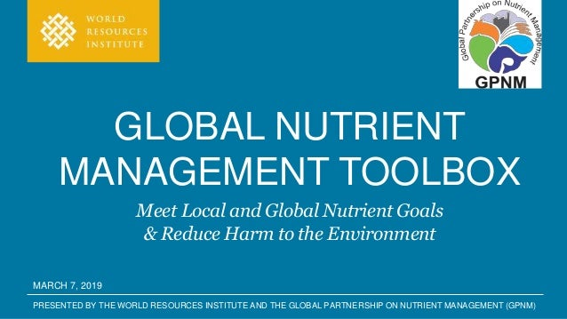 PRESENTED BY THE WORLD RESOURCES INSTITUTE AND THE GLOBAL PARTNERSHIP ON NUTRIENT MANAGEMENT (GPNM) GLOBAL NUTRIENT MANAGE...