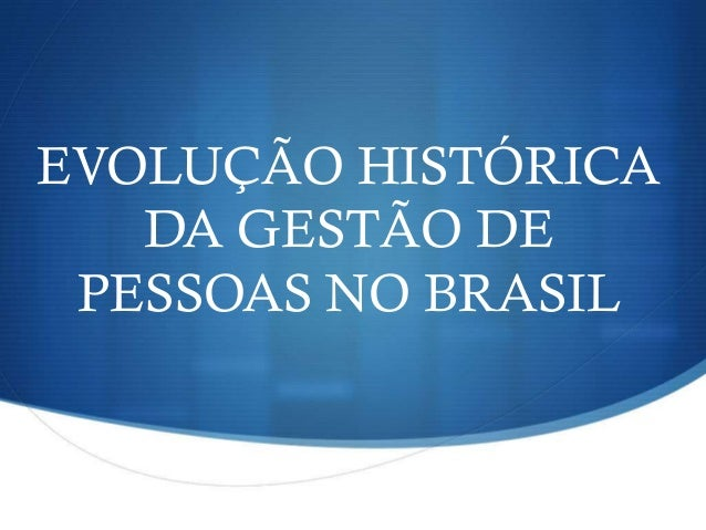 EVOLUÇÃO HISTÓRICA DA GESTÃO DE PESSOAS NO BRASIL
