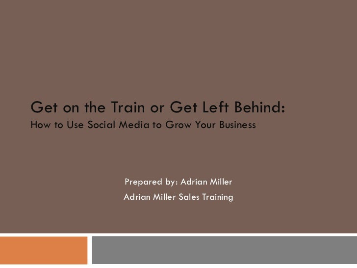 Get on the Train or Get Left Behind : How to Use Social Media to Grow Your Business Prepared by: Adrian Miller Adrian Mill...