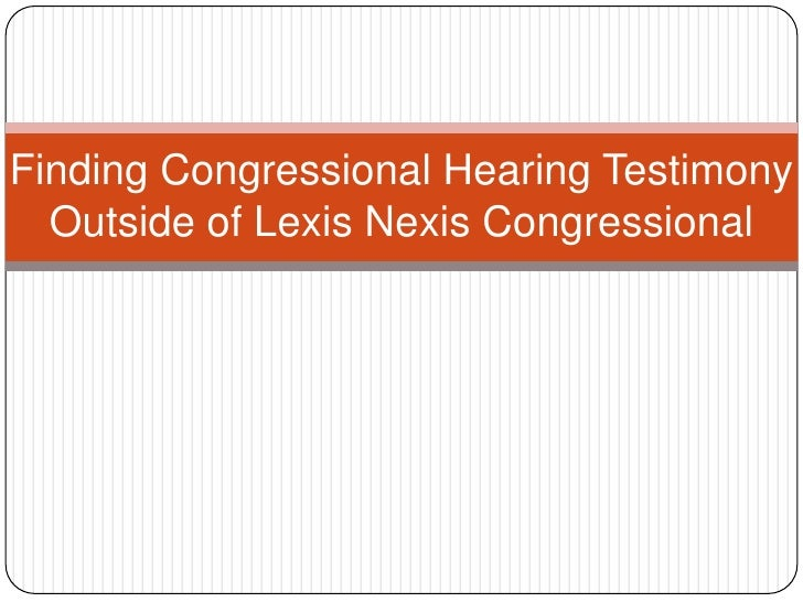Finding Congressional Hearing Testimony Outside of Lexis Nexis Congressional<br />
