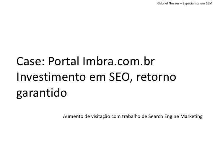 Gabriel Novaes – Especialista em SEM     Case: Portal Imbra.com.br Investimento em SEO, retorno garantido         Aumento ...