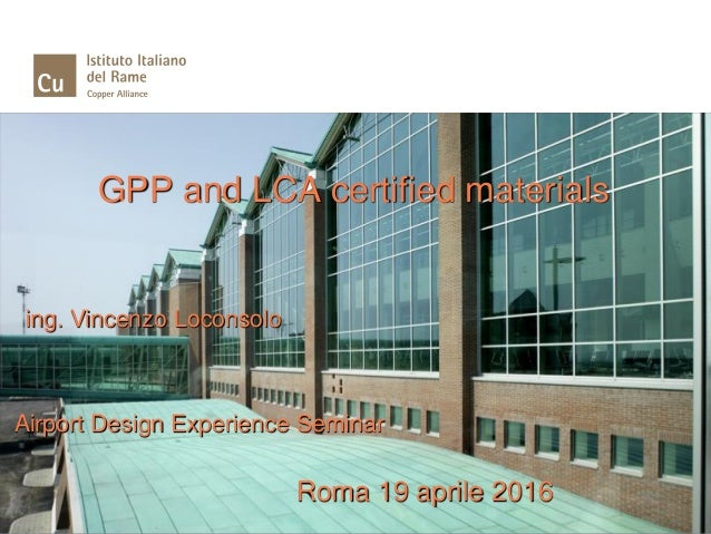 GPP and LCA certified materials ing. Vincenzo Loconsolo Airport Design Experience Seminar Roma 19 aprile 2016