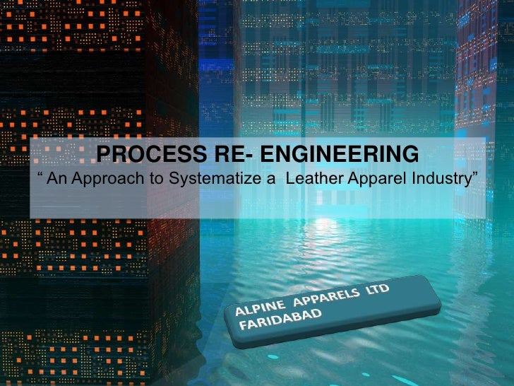 "PROCESS RE- ENGINEERING<br />"" An Approach to Systematize a  Leather Apparel Industry""<br />"