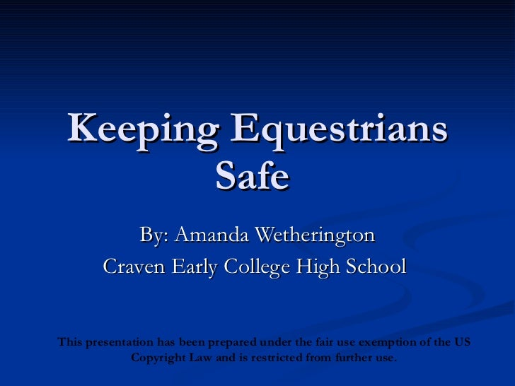 Keeping Equestrians Safe  By: Amanda Wetherington Craven Early College High School  This presentation has been prepared un...