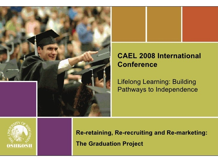 CAEL 2008 International Conference Lifelong Learning: Building Pathways to Independence Re-retaining, Re-recruiting and Re...