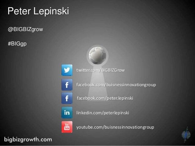Peter Lepinski @BIGBIZgrow #BIGgp twitter.com/BIGBIZGrow facebook.com/buisnessinnovationgroup youtube.com/buisnessinnovati...