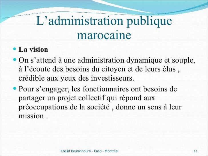 L'administration publique marocaine <ul><li>La vision  </li></ul><ul><li>On s'attend à une administration dynamique et sou...