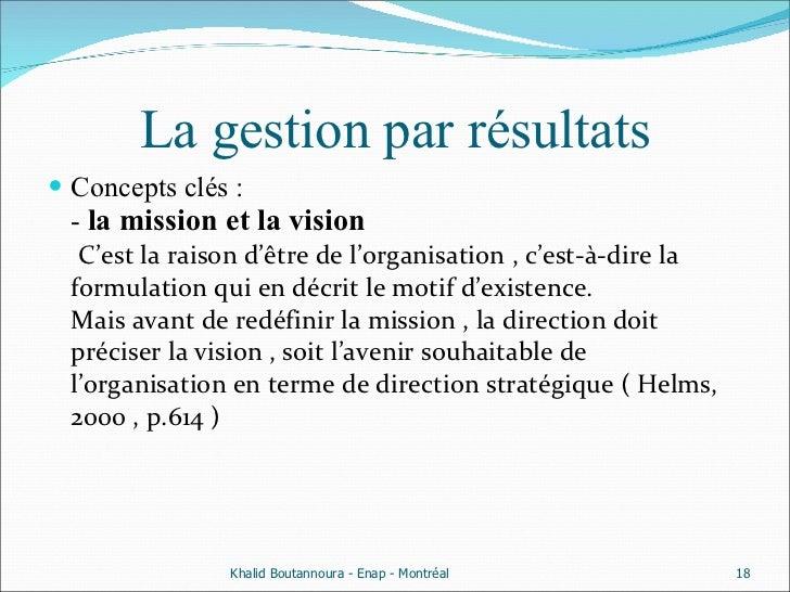 La gestion par résultats <ul><li>Concepts clés : -  la mission et la vision   C'est la raison d'être de l'organisation , c...