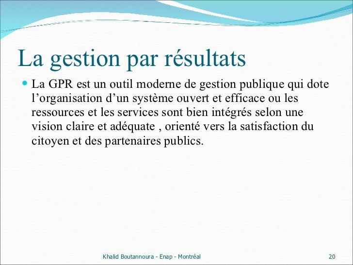 La gestion par résultats <ul><li>La GPR est un outil moderne de gestion publique qui dote l'organisation d'un système ouve...