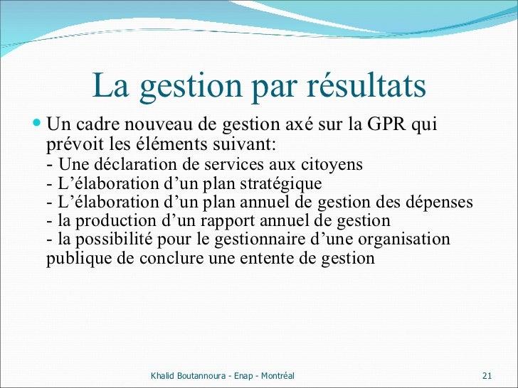 La gestion par résultats <ul><li>Un cadre nouveau de gestion axé sur la GPR qui prévoit les éléments suivant: -  Une décla...