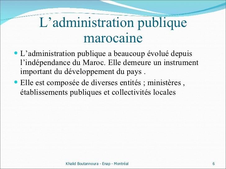 L'administration publique marocaine <ul><li>L'administration publique a beaucoup évolué depuis l'indépendance du Maroc. El...
