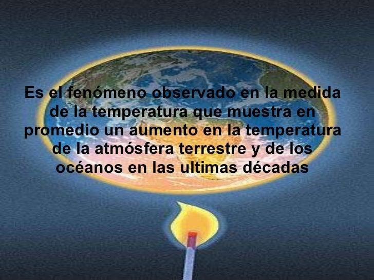 Es el fenómeno observado en la medida de la temperatura que muestra en promedio un aumento en la temperatura de la atmósfe...