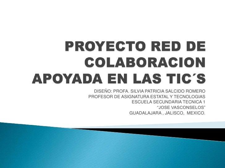 PROYECTO RED DE COLABORACION APOYADA EN LAS TIC´S<br />DISEÑO: PROFA. SILVIA PATRICIA SALCIDO ROMERO<br />PROFESOR DE ASIG...