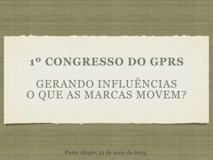 1º CONGRESSO DO GPRS GERANDO INFLUÊNCIASO QUE AS MARCAS MOVEM?     Porto Alegre, 21 de maio de 2012.