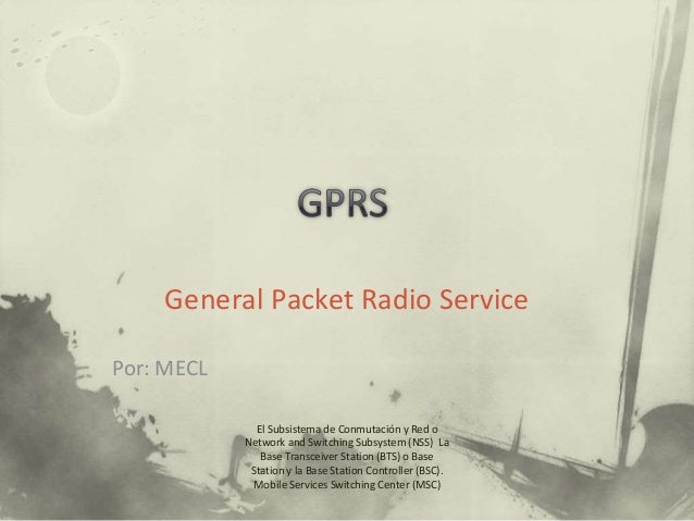 General Packet Radio Service El Subsistema de Conmutación y Red o Network and Switching Subsystem (NSS) La Base Transceive...