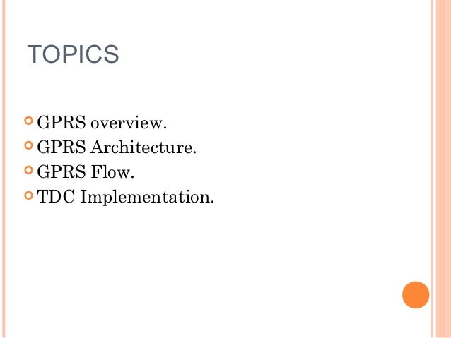 TOPICS  GPRS  overview.  GPRS Architecture.  GPRS Flow.  TDC Implementation.