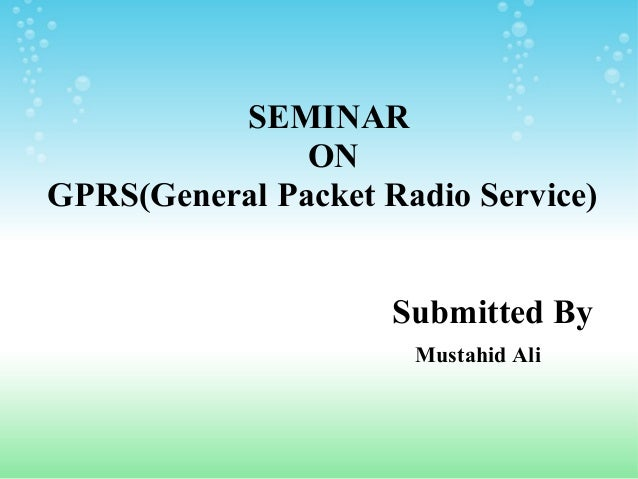 SEMINAR ON GPRS(General Packet Radio Service) Submitted By Mustahid Ali