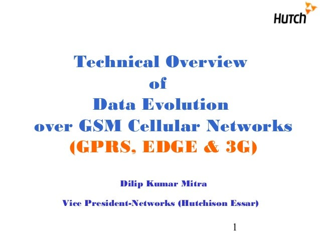 1 Technical Overview of Data Evolution over GSM Cellular Networks (GPRS, EDGE & 3G) Dilip Kumar Mitra Vice President-Netwo...