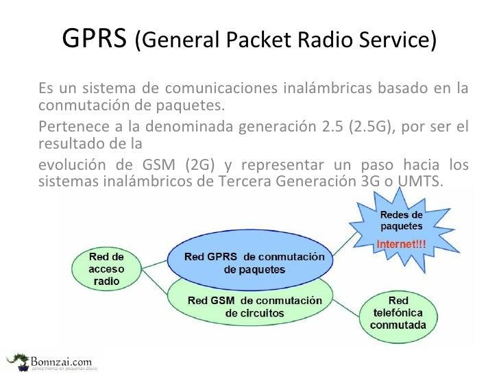 GPRS  (General Packet Radio Service) Es un sistema de  comunicaciones inalámbricas basado en la conmutación de paquetes. P...