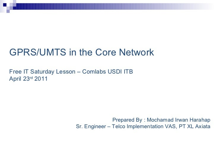 GPRS/UMTS in the Core Network   Free IT Saturday Lesson – Comlabs USDI ITB  April 23 rd  2011 Prepared By : Mochamad Irwan...