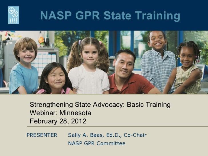 NASP GPR State TrainingStrengthening State Advocacy: Basic TrainingWebinar: MinnesotaFebruary 28, 2012PRESENTER   Sally A....