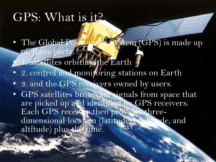 GPS: What is it?<br />The Global Positioning System (GPS) is made up of three parts: <br />1. satellites orbiting the Eart...