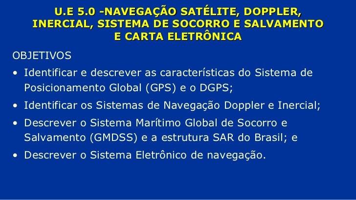 U.E 5.0 -NAVEGAÇÃO SATÉLITE, DOPPLER, INERCIAL, SISTEMA DE SOCORRO E SALVAMENTO E CARTA ELETRÔNICA <ul><li>OBJETIVOS </li>...