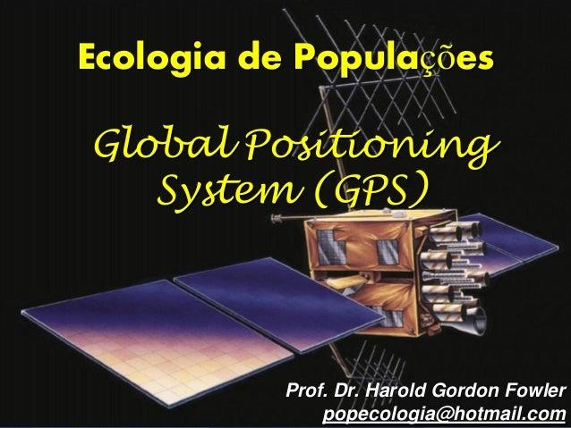 Ecologia de PopulaçõesGlobal Positioning   System (GPS)          Prof. Dr. Harold Gordon Fowler              popecologia@h...