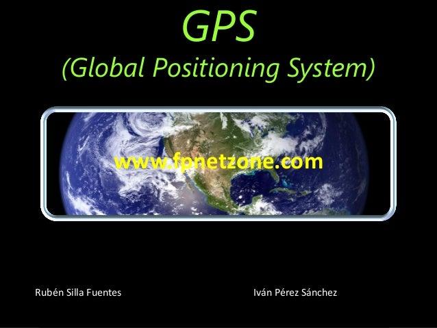 GPS (Global Positioning System) Rubén Silla Fuentes Iván Pérez Sánchez www.fpnetzone.com
