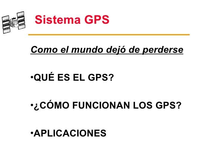 Sistema GPSComo el mundo dejó de perderse•QUÉ ES EL GPS?•¿CÓMO FUNCIONAN LOS GPS?•APLICACIONES