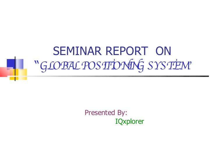 """SEMINAR REPORT  ON   """" GLOBAL POSITIONING SYSTEM"""" Presented By: IQxplorer"""
