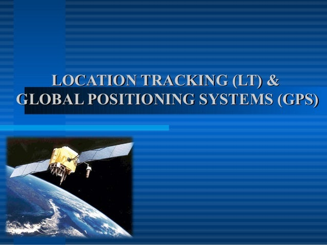 LOCATION TRACKING (LT) &GLOBAL POSITIONING SYSTEMS (GPS)
