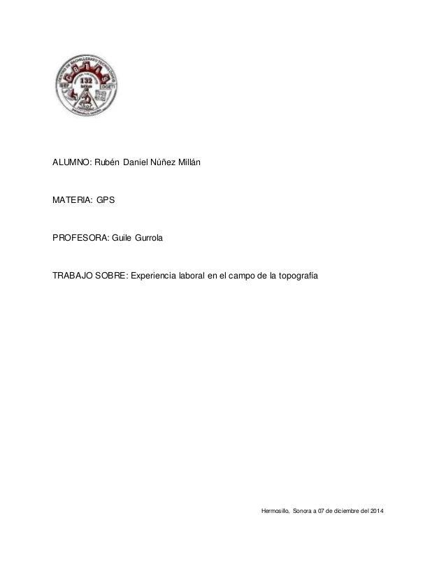 ALUMNO: Rubén Daniel Núñez Millán  MATERIA: GPS  PROFESORA: Guile Gurrola  TRABAJO SOBRE: Experiencia laboral en el campo ...