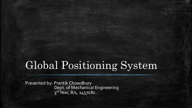 Global Positioning System Presented by: Prantik Chowdhury Dept. of Mechanical Engineering 3rdYear, B/1, 1457082.