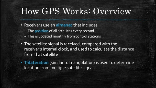 How GPS Works: Overview ▪ Receivers use an almanac that includes – The position of all satellites every second – This is u...